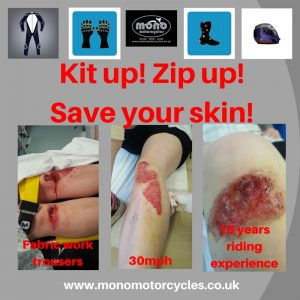 We first ran the following blog in April 2018. However, having witnessed more & more motorcycle riders putting themselves at risk by not wearing protective motorcycle clothing; mono motorcycles feel the need to re-share this safety message.